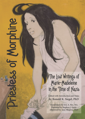 Priestess of Morphine: The Lost Writings of Marie-Madeleine in the Time of Nazis - Madeleine, Marie, and Siegel, Ronald K, PH.D. (Editor), and Bye, Eric A (Translated by)