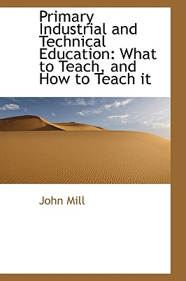 Primary Industrial and Technical Education: What to Teach, and How to Teach It - Mill, John