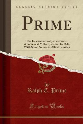 Prime: The Descendants of James Prime, Who Was at Milford, Conn., in 1644; With Some Names in Allied Families (Classic Reprint) - Prime, Ralph E