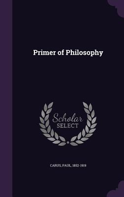 Primer of Philosophy - Carus, Paul, PH.D.