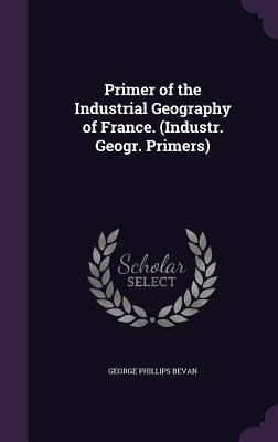 Primer of the Industrial Geography of France. (Industr. Geogr. Primers) - Bevan, George Phillips