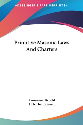 Primitive Masonic Laws and Charters - Rebold, Emmanuel, and Brennan, J Fletcher