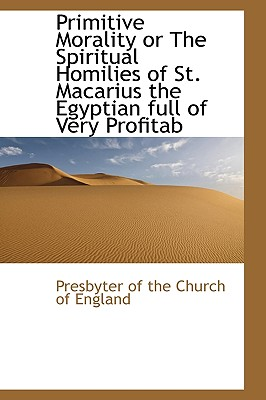 Primitive Morality or the Spiritual Homilies of St. Macarius the Egyptian Full of Very Profitab - Presbyterian Church of England (Creator), and Presbyter of the Church of England (Creator)
