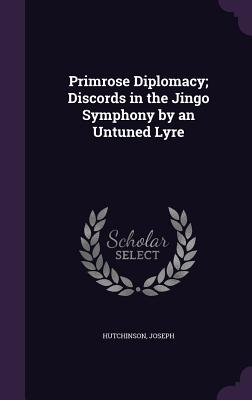 Primrose Diplomacy; Discords in the Jingo Symphony by an Untuned Lyre - Hutchinson, Joseph