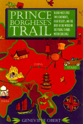Prince Borghese's Trail: 10,000 Miles Over Two Continents, Four Desserts, and the Roof of the World in the Peking to Paris Motor Challenge - Obert, Genevieve