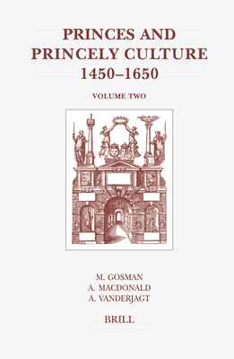 Princes and Princely Culture 1450-1650, Volume Two - Gosman, Martin, and MacDonald, Alasdair A, and Vanderjagt, Arjo J