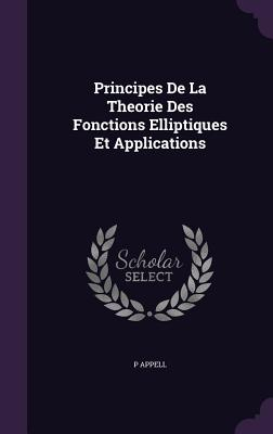 Principes de La Theorie Des Fonctions Elliptiques Et Applications - Appell, P