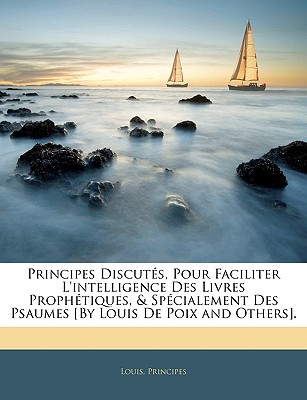 Principes Discuts, Pour Faciliter L'Intelligence Des Livres Prophtiques, & Spcialement Des Psaumes [By Louis de Poix and Others]. - Louis, and Principes