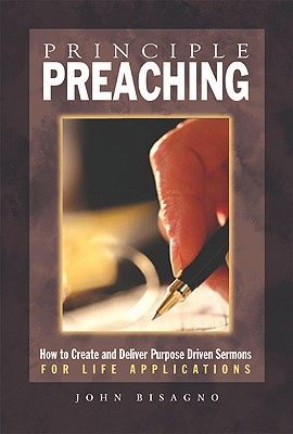 Principle Preaching: How to Create and Deliver Purpose Driven Sermons for Life Applications - Bisagno, John R