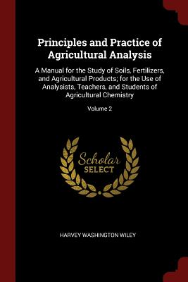 Principles and Practice of Agricultural Analysis: A Manual for the Study of Soils, Fertilizers, and Agricultural Products; For the Use of Analysists, Teachers, and Students of Agricultural Chemistry; Volume 2 - Wiley, Harvey Washington