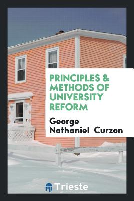Principles & Methods of University Reform - Curzon, George Nathaniel