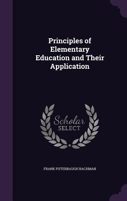 Principles of Elementary Education and Their Application - Bachman, Frank Puterbaugh