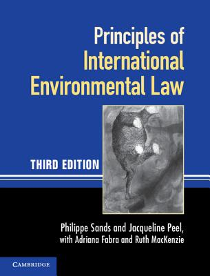 Principles of International Environmental Law - Sands, Philippe, Professor, and MacKenzie, Ruth Fabra, and Peel, Jacqueline, Professor