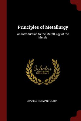 Principles of Metallurgy: An Introduction to the Metallurgy of the Metals - Fulton, Charles Herman