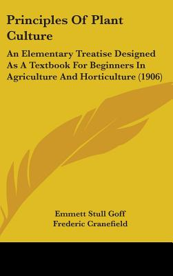 Principles of Plant Culture: An Elementary Treatise Designed as a Textbook for Beginners in Agriculture and Horticulture (1906) - Goff, Emmett Stull, and Cranefield, Frederic (Foreword by)