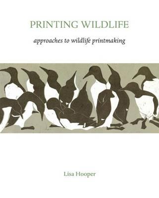 Printing Wildlife: Approaches to Wildlife Printmaking - Hooper, Lisa