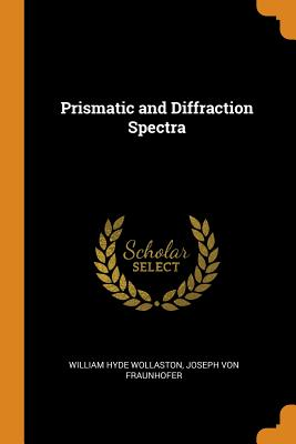Prismatic and Diffraction Spectra - Wollaston, William Hyde, and Von Fraunhofer, Joseph
