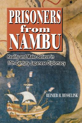 Prisoners from Nambu: Reality and Make-Believe in 17th-Century Japanese Diplomacy - Hesselink, Reinier H
