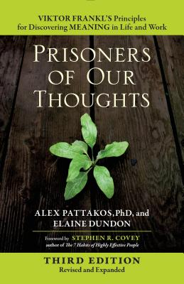 Prisoners of Our Thoughts: Viktor Frankl's Principles for Discovering Meaning in Life and Work - Pattakos, Alex, Ph.D., and Dundon, Elaine, and Covey, Stephen R (Foreword by)