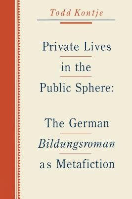 Private Lives in the Public Sphere: The German Bildungsroman as Metafiction - Kontje, Todd