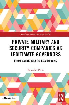 Private Military and Security Companies as Legitimate Governors: From Barricades to Boardrooms - Prem, Berenike