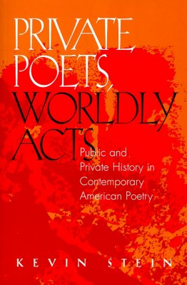 Private Poets, Worldly Acts: Public & Private History in Contemporary - Stein, Kevin