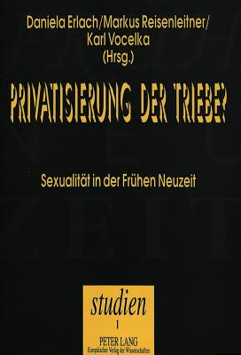 Privatisierung Der Triebe?: Sexualitaet Der Fruehen Neuzeit - Erlach, Daniela (Editor), and Reisenleitner, Markus (Editor), and Vocelka, Karl (Editor)
