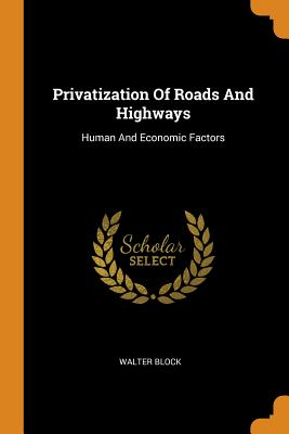 Privatization of Roads and Highways: Human and Economic Factors - Block, Walter