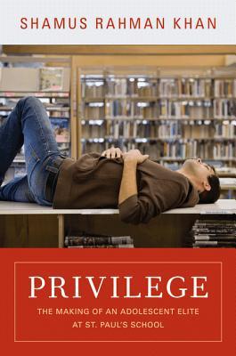 Privilege: The Making of an Adolescent Elite at St. Paul's School - Khan, Shamus Rahman