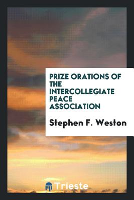 Prize Orations of the Intercollegiate Peace Association - Weston, Stephen F