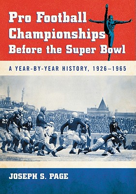 Pro Football Championships Before the Super Bowl: A Year-By-Year History, 1926-1965 - Page, Joseph S