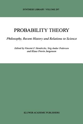 Probability Theory: Philosophy, Recent History and Relations to Science - Hendricks, Vincent F. (Editor), and Pedersen, Stig Andur (Editor), and Jorgensen, Klaus Frovin (Editor)