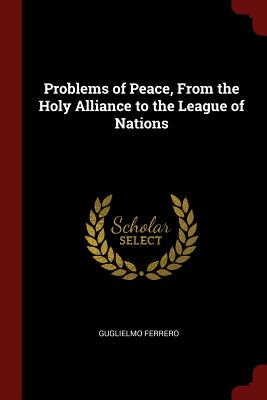 Problems of Peace, from the Holy Alliance to the League of Nations - Ferrero, Guglielmo