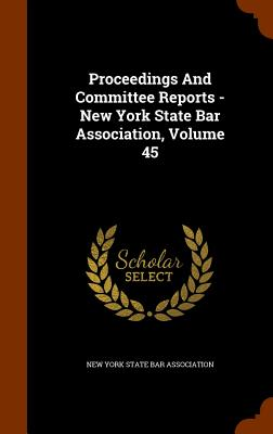 Proceedings and Committee Reports - New York State Bar Association, Volume 45 - New York State Bar Association (Creator)