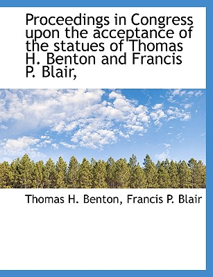 Proceedings in Congress Upon the Acceptance of the Statues of Thomas H. Benton and Francis P. Blair, - Benton, Thomas H, and Blair, Francis P