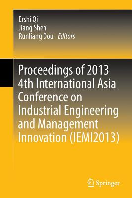 Proceedings of 2013 4th International Asia Conference on Industrial Engineering and Management Innovation (Iemi2013) - Qi, Ershi (Editor), and Shen, Jiang (Editor), and Dou, Runliang (Editor)