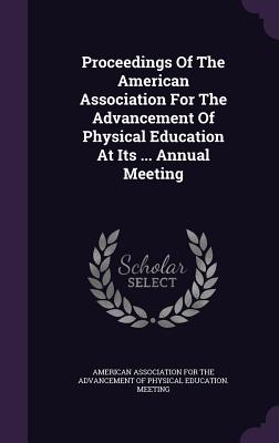 Proceedings of the American Association for the Advancement of Physical Education at Its ... Annual Meeting - American Association for the Advancement (Creator)