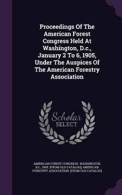 Proceedings of the American Forest Congress Held at Washington, D.C., January 2 to 6, 1905, Under the Auspices of the American Forestry Association - American Forest Congress Washington, D (Creator), and American Forestry Association [From Old (Creator)