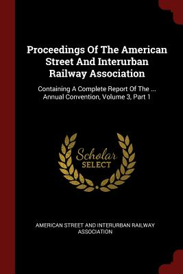 Proceedings of the American Street and Interurban Railway Association: Containing a Complete Report of the ... Annual Convention, Volume 3, Part 1 - American Street and Interurban Railway a (Creator)