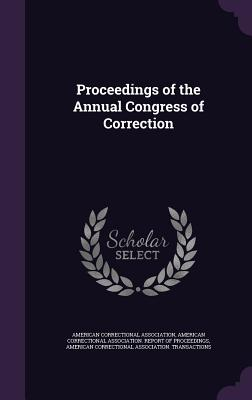 Proceedings of the Annual Congress of Correction - American Correctional Association (Creator), and American Correctional Association Repor (Creator), and American Correctional...