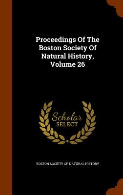 Proceedings of the Boston Society of Natural History, Volume 26 - Boston Society of Natural History (Creator)