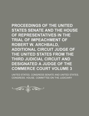 Proceedings of the United States Senate and the House of Representatives in the Trial of Impeachment of Robert W. Archbald, Additional Circuit Judge of the United States from the Third Judicial Circuit and Designated a Judge of Volume 1 - Senate, United States Congress