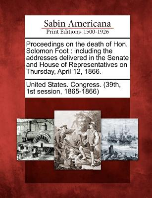 Proceedings on the Death of Hon. Solomon Foot: Including the Addresses Delivered in the Senate and House of Representatives on Thursday, April 12, 1866. - United States Congress (39th, 1st Sess (Creator)