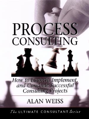 Process Consulting: How to Launch, Implement and Conclude Successful Consulting Projects - Weiss, Alan, Ph.D.