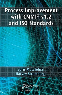 Process Improvement with CMMI v1.2 and ISO Standards - Mutafelija, Boris, and Stromberg, Harvey