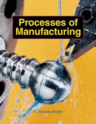 Processes of Manufacturing - Wright, R Thomas