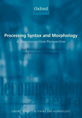 Processing Syntax and Morphology: A Neurocognitive Perspective - Bornkessel- Schlesewsky, Ina, and Schlesewsky, Matthias