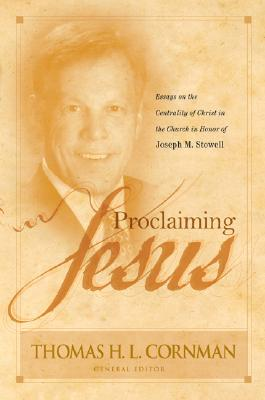 Proclaiming Jesus: Essays on the Centrality of Christ in the Church in Honor of Joseph M. Stowell - Cornman, Thomas H L (Editor), and Vanlaningham, Michael (Contributions by), and Rydelnik, Michael (Contributions by)