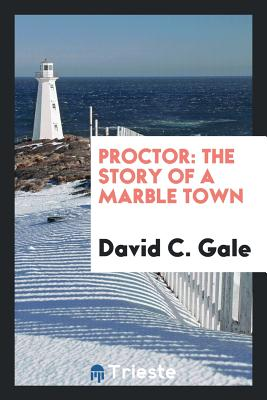 Proctor: The Story of a Marble Town - Gale, David C