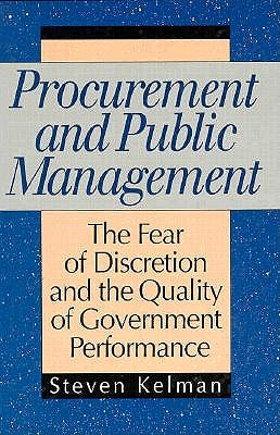 Procurement and Public Management: The Fear of Discretion and the Quality of Goverment Performance - Kelman, Steven